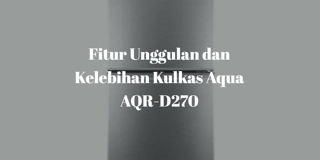 Fitur Unggulan dan Kelebihan Kulkas Aqua AQR-D270