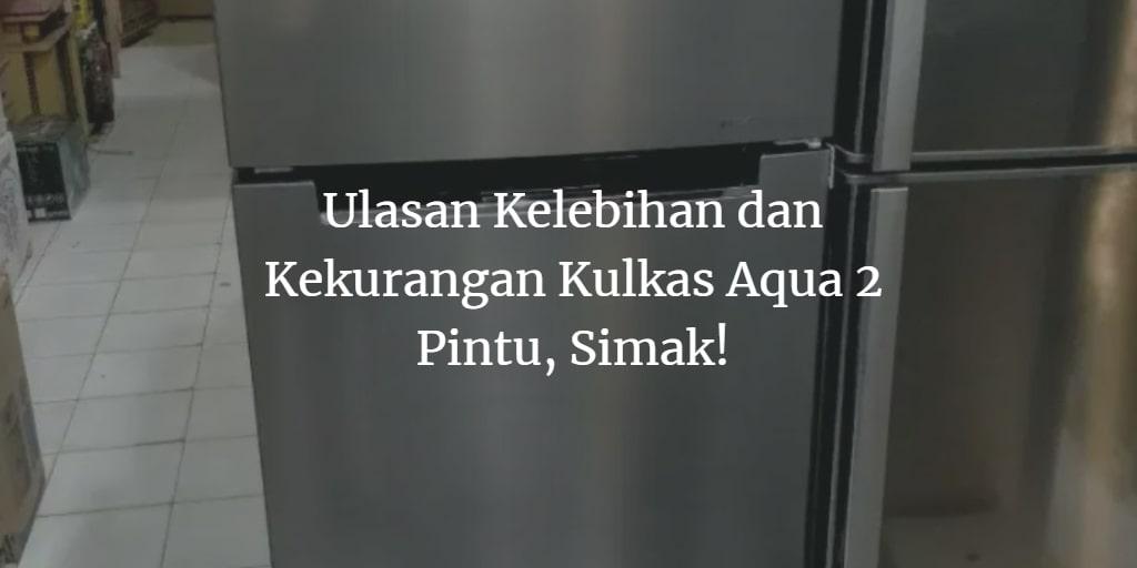 Kelebihan dan Kekurangan Kulkas Aqua 2 Pintu